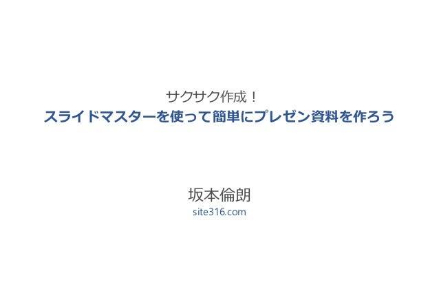 坂本倫朗 site316.com スライドマスターを使って簡単にプレゼン資料を作ろう サクサク作成!