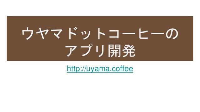 ウヤマドットコーヒーの アプリ開発 http://uyama.coffee