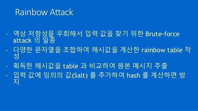 Rainbow Attack - 역상 저항성을 우회해서 입력 값을 찾기 위한 Brute-force attack 의 일종 - 다양한 문자열을 조합하여 해시값을 계산한 rainbow table 작 성 - 획득한 해시값을 ta...