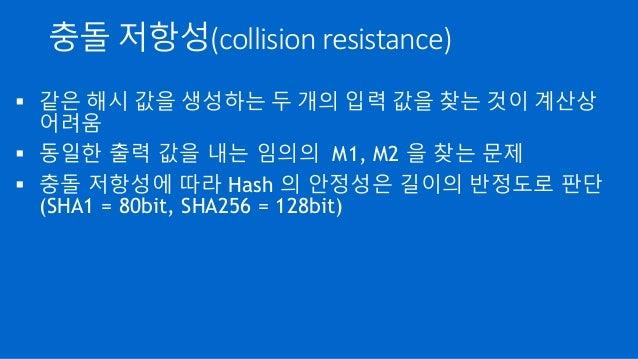 충돌 저항성(collision resistance)  같은 해시 값을 생성하는 두 개의 입력 값을 찾는 것이 계산상 어려움  동일한 출력 값을 내는 임의의 M1, M2 을 찾는 문제  충돌 저항성에 따라 Hash ...