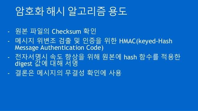 암호화 해시 알고리즘 용도 - 원본 파일의 Checksum 확인 - 메시지 위변조 검출 및 인증을 위한 HMAC(keyed-Hash Message Authentication Code) - 전자서명시 속도 향상을 위해 원...