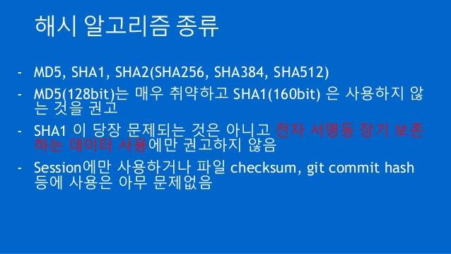 해시 알고리즘 종류 - MD5, SHA1, SHA2(SHA256, SHA384, SHA512) - MD5(128bit)는 매우 취약하고 SHA1(160bit) 은 사용하지 않 는 것을 권고 - SHA1 이 당장 문제되는...