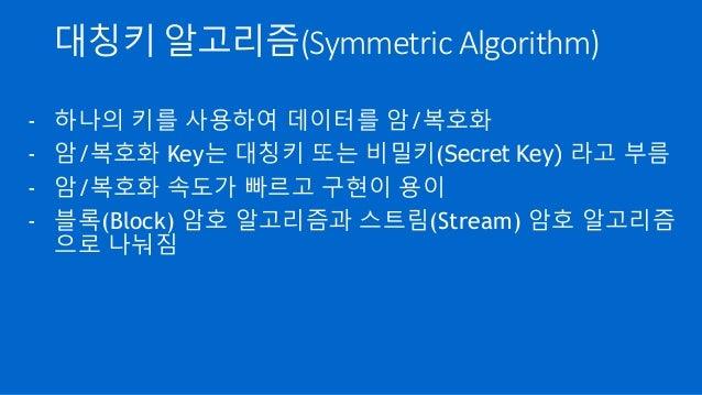 대칭키 알고리즘(Symmetric Algorithm) - 하나의 키를 사용하여 데이터를 암/복호화 - 암/복호화 Key는 대칭키 또는 비밀키(Secret Key) 라고 부름 - 암/복호화 속도가 빠르고 구현이 용이 - ...