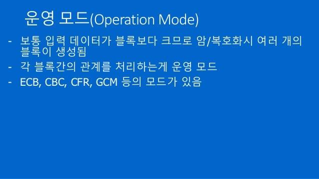 운영 모드(Operation Mode) - 보통 입력 데이터가 블록보다 크므로 암/복호화시 여러 개의 블록이 생성됨 - 각 블록간의 관계를 처리하는게 운영 모드 - ECB, CBC, CFR, GCM 등의 모드가 있음