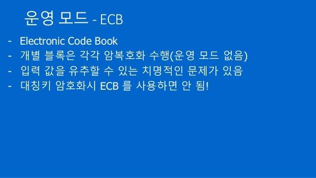 운영 모드 - ECB - Electronic Code Book - 개별 블록은 각각 암복호화 수행(운영 모드 없음) - 입력 값을 유추할 수 있는 치명적인 문제가 있음 - 대칭키 암호화시 ECB 를 사용하면 안 됨!