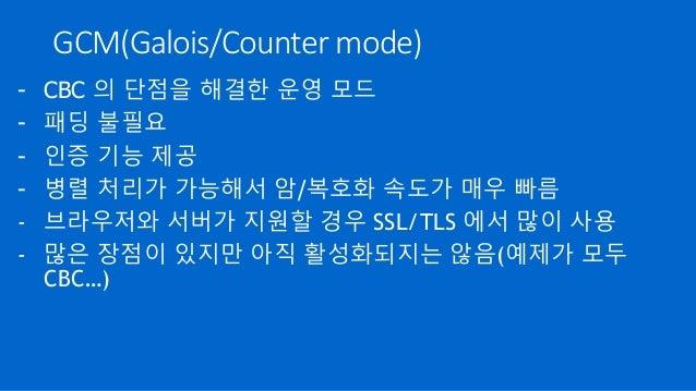 GCM(Galois/Counter mode) - CBC 의 단점을 해결한 운영 모드 - 패딩 불필요 - 인증 기능 제공 - 병렬 처리가 가능해서 암/복호화 속도가 매우 빠름 - 브라우저와 서버가 지원할 경우 SSL/TL...
