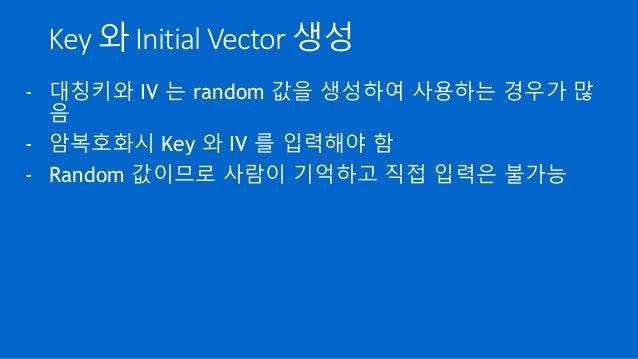 Key 와 Initial Vector 생성 - 대칭키와 IV 는 random 값을 생성하여 사용하는 경우가 많 음 - 암복호화시 Key 와 IV 를 입력해야 함 - Random 값이므로 사람이 기억하고 직접 입력은 불가능