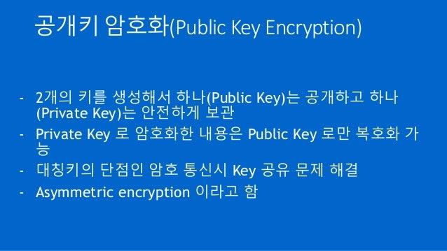 공개키 암호화(Public Key Encryption) - 2개의 키를 생성해서 하나(Public Key)는 공개하고 하나 (Private Key)는 안전하게 보관 - Private Key 로 암호화한 내용은 Publi...