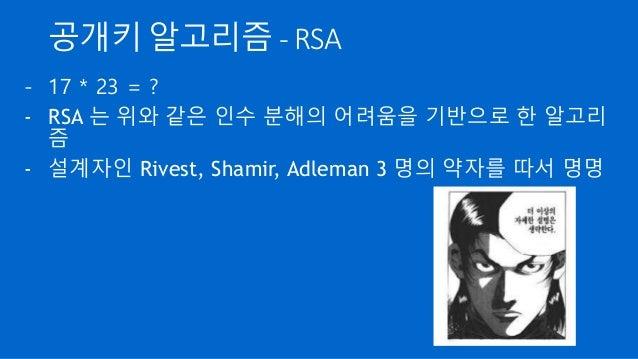 공개키 알고리즘 - RSA - 17 * 23 = ? - RSA 는 위와 같은 인수 분해의 어려움을 기반으로 한 알고리 즘 - 설계자인 Rivest, Shamir, Adleman 3 명의 약자를 따서 명명
