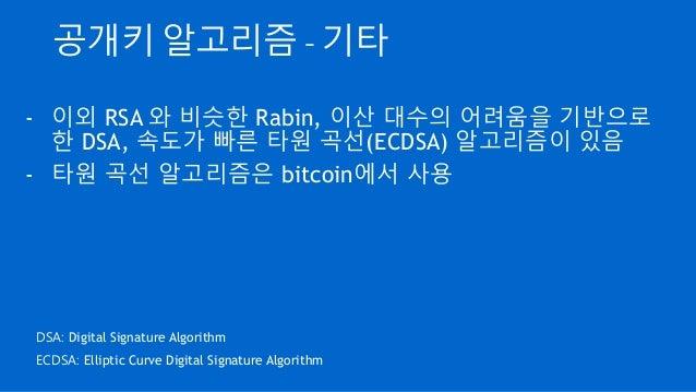 공개키 알고리즘 - 기타 - 이외 RSA 와 비슷한 Rabin, 이산 대수의 어려움을 기반으로 한 DSA, 속도가 빠른 타원 곡선(ECDSA) 알고리즘이 있음 - 타원 곡선 알고리즘은 bitcoin에서 사용 DSA: D...
