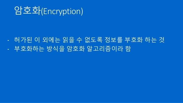 암호화(Encryption) - 허가된 이 외에는 읽을 수 없도록 정보를 부호화 하는 것 - 부호화하는 방식을 암호화 알고리즘이라 함