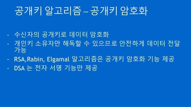 공개키 알고리즘 – 공개키 암호화 - 수신자의 공개키로 데이터 암호화 - 개인키 소유자만 해독할 수 있으므로 안전하게 데이터 전달 가능 - RSA,Rabin, Elgamal 알고리즘은 공개키 암호화 기능 제공 - DSA...