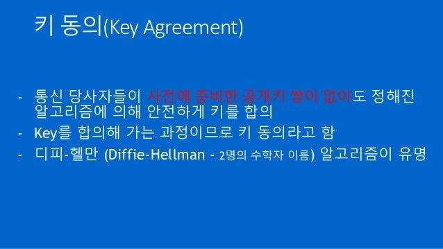 키 동의(Key Agreement) - 통신 당사자들이 사전에 준비한 공개키 쌍이 없이도 정해진 알고리즘에 의해 안전하게 키를 합의 - Key를 합의해 가는 과정이므로 키 동의라고 함 - 디피-헬만 (Diffie-Hel...