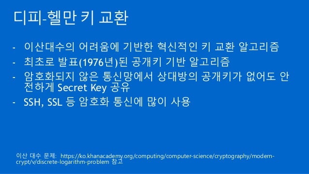 디피-헬만 키 교환 - 이산대수의 어려움에 기반한 혁신적인 키 교환 알고리즘 - 최초로 발표(1976년)된 공개키 기반 알고리즘 - 암호화되지 않은 통신망에서 상대방의 공개키가 없어도 안 전하게 Secret Key 공유...