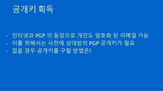 공개키 획득 - 인터넷과 PGP 의 등장으로 개인도 암호화 된 이메일 가능 - 이를 위해서는 사전에 상대방의 PGP 공개키가 필요 - 없을 경우 공개키를 구할 방법은?