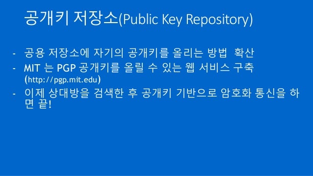 공개키 저장소(Public Key Repository) - 공용 저장소에 자기의 공개키를 올리는 방법 확산 - MIT 는 PGP 공개키를 올릴 수 있는 웹 서비스 구축 (http://pgp.mit.edu) - 이제 상대...