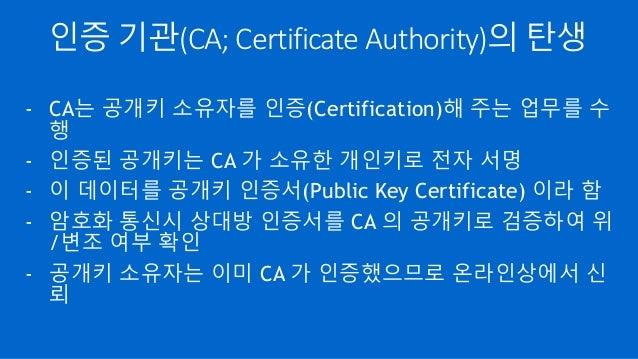 인증 기관(CA; Certificate Authority)의 탄생 - CA는 공개키 소유자를 인증(Certification)해 주는 업무를 수 행 - 인증된 공개키는 CA 가 소유한 개인키로 전자 서명 - 이 데이터를 ...