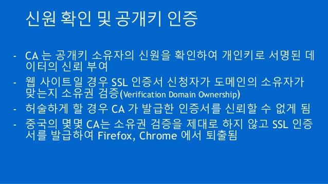 신원 확인 및 공개키 인증 - CA 는 공개키 소유자의 신원을 확인하여 개인키로 서명된 데 이터의 신뢰 부여 - 웹 사이트일 경우 SSL 인증서 신청자가 도메인의 소유자가 맞는지 소유권 검증(Verification Do...