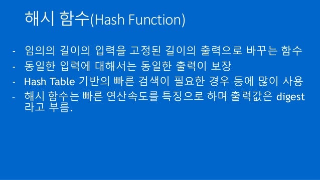 해시 함수(Hash Function) - 임의의 길이의 입력을 고정된 길이의 출력으로 바꾸는 함수 - 동일한 입력에 대해서는 동일한 출력이 보장 - Hash Table 기반의 빠른 검색이 필요한 경우 등에 많이 사용 -...