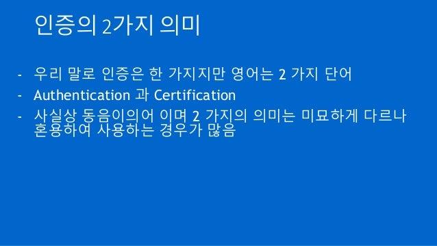 인증의 2가지 의미 - 우리 말로 인증은 한 가지지만 영어는 2 가지 단어 - Authentication 과 Certification - 사실상 동음이의어 이며 2 가지의 의미는 미묘하게 다르나 혼용하여 사용하는 경우가...