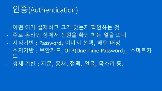 인증(Authentication) - 어떤 이가 실제하고 그가 맞는지 확인하는 것 - 주로 온라인 상에서 신원을 확인 하는 일을 의미 - 지식기반 : Password, 이미지 선택, 패턴 매칭 - 소지기반 : 보안카드,...
