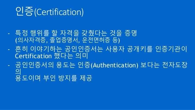 인증(Certification) - 특정 행위를 할 자격을 갖췄다는 것을 증명 (의사자격증, 졸업증명서, 운전면허증 등) - 흔히 이야기하는 공인인증서는 사용자 공개키를 인증기관이 Certification 했다는 의미 ...