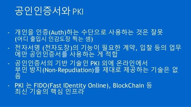 공인인증서와 PKI - 개인을 인증(Auth)하는 수단으로 사용하는 것은 잘못 (어디 출입시 인감도장 찍는 셈) - 전자서명 (전자도장)의 기능이 필요한 계약, 입찰 등의 업무 에만 공인인증서를 사용하는 게 적합 - 공...