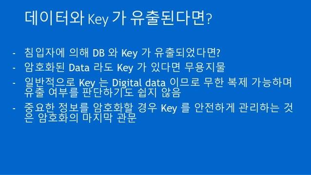 데이터와 Key 가 유출된다면? - 침입자에 의해 DB 와 Key 가 유출되었다면? - 암호화된 Data 라도 Key 가 있다면 무용지물 - 일반적으로 Key 는 Digital data 이므로 무한 복제 가능하며 유출 ...