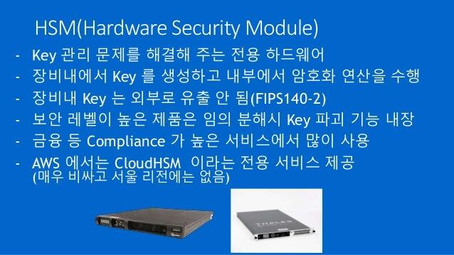 HSM(Hardware Security Module) - Key 관리 문제를 해결해 주는 전용 하드웨어 - 장비내에서 Key 를 생성하고 내부에서 암호화 연산을 수행 - 장비내 Key 는 외부로 유출 안 됨(FIPS14...