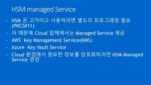 HSM managed Service - HSM 은 고가이고 사용하려면 별도의 프로그래밍 필요 (PKCS#11) - 이 때문에 Cloud 업체에서는 Managed Service 제공 - AWS Key Management ...