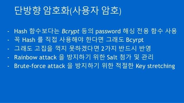 단방향 암호화(사용자 암호) - Hash 함수보다는 Bcrypt 등의 password 해싱 전용 함수 사용 - 꼭 Hash 를 직접 사용해야 한다면 그래도 Bcyrpt - 그래도 고집을 꺽지 못하겠다면 2가지 반드시 반...
