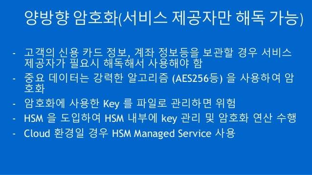 양방향 암호화(서비스 제공자만 해독 가능) - 고객의 신용 카드 정보, 계좌 정보등을 보관할 경우 서비스 제공자가 필요시 해독해서 사용해야 함 - 중요 데이터는 강력한 알고리즘 (AES256등) 을 사용하여 암 호화 -...