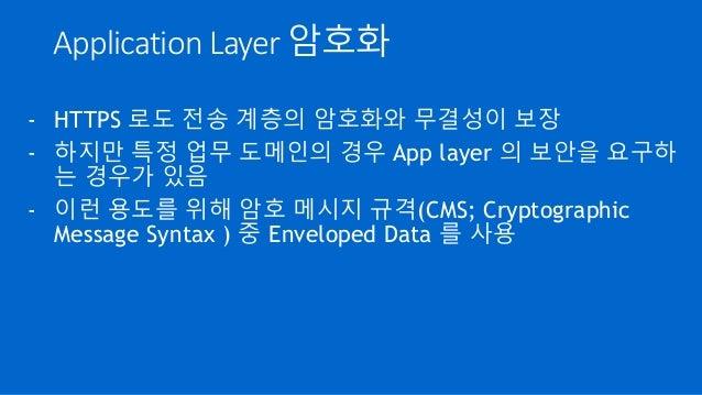 Application Layer 암호화 - HTTPS 로도 전송 계층의 암호화와 무결성이 보장 - 하지만 특정 업무 도메인의 경우 App layer 의 보안을 요구하 는 경우가 있음 - 이런 용도를 위해 암호 메시지 규...