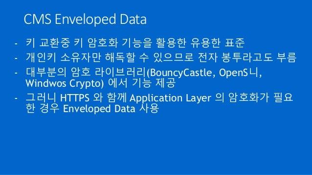 CMS Enveloped Data - 키 교환중 키 암호화 기능을 활용한 유용한 표준 - 개인키 소유자만 해독할 수 있으므로 전자 봉투라고도 부름 - 대부분의 암호 라이브러리(BouncyCastle, OpenS니, Wi...