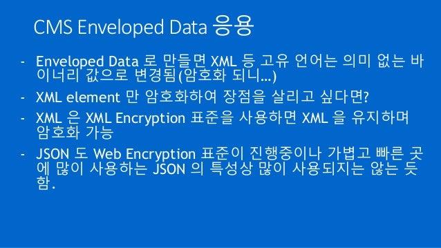 CMS Enveloped Data 응용 - Enveloped Data 로 만들면 XML 등 고유 언어는 의미 없는 바 이너리 값으로 변경됨(암호화 되니…) - XML element 만 암호화하여 장점을 살리고 싶다면? ...