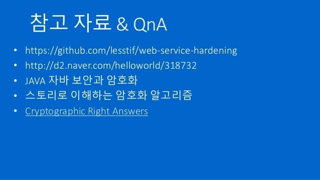 참고 자료 & QnA • https://github.com/lesstif/web-service-hardening • http://d2.naver.com/helloworld/318732 • JAVA 자바 보안과 암호화 •...