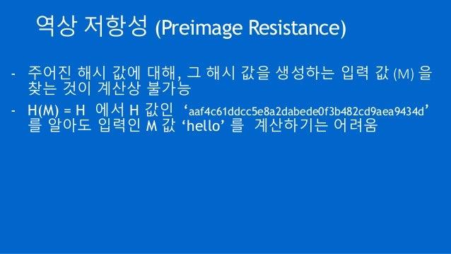 역상 저항성 (Preimage Resistance) - 주어진 해시 값에 대해, 그 해시 값을 생성하는 입력 값 (M) 을 찾는 것이 계산상 불가능 - H(M) = H 에서 H 값인 'aaf4c61ddcc5e8a2dab...