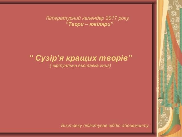 """Літературний календар 2017 року """"Твори – ювіляри"""" """" Сузір'я кращих творів"""" ( віртуальна виставка книг) Виставку підготував..."""