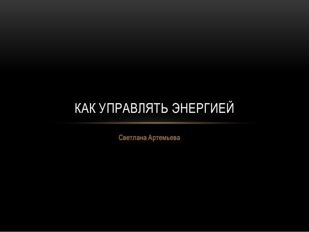 Светлана Артемьева КАК УПРАВЛЯТЬ ЭНЕРГИЕЙ