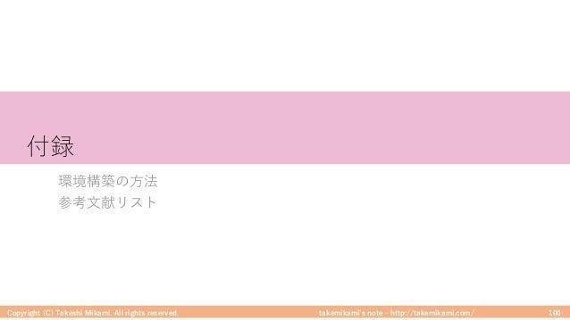 takemikami's note ‒ http://takemikami.com/ 付録 環境構築の⽅法 参考⽂献リスト Copyright (C) Takeshi Mikami. All rights reserved. 100