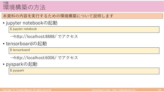 takemikami's note ‒ http://takemikami.com/ 環境構築の⽅法 • jupyter notebookの起動 • tensorboardの起動 • pysparkの起動 Copyright (C) Takes...