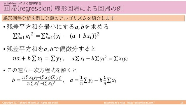 takemikami's note ‒ http://takemikami.com/ 回帰(regression) 線形回帰による回帰の例 • 残差平⽅和を最⼩にする𝑎, 𝑏を求める ∑ 𝑒, - =. ,/0 ∑ {𝑦, − (𝑎 + 𝑏𝑥...