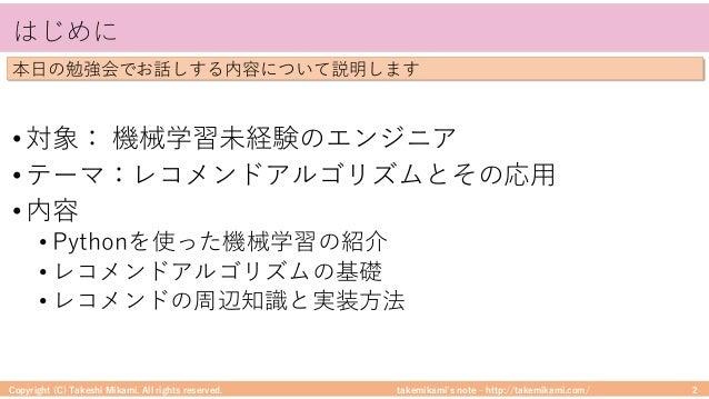 takemikami's note ‒ http://takemikami.com/ はじめに • 対象: 機械学習未経験のエンジニア • テーマ:レコメンドアルゴリズムとその応⽤ • 内容 • Pythonを使った機械学習の紹介 • レコメン...