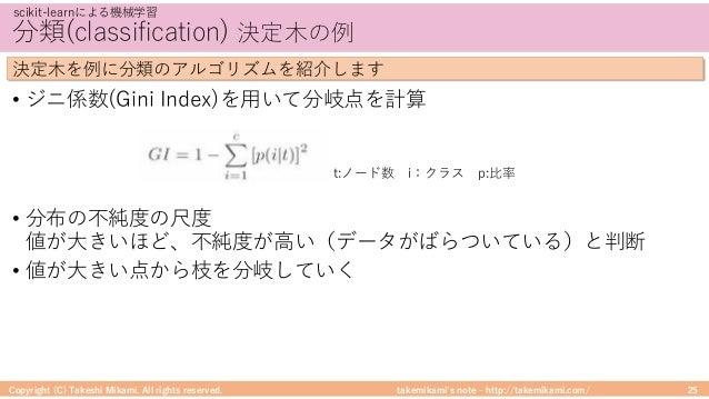 takemikami's note ‒ http://takemikami.com/ 分類(classification) 決定⽊の例 • ジニ係数(Gini Index)を⽤いて分岐点を計算 • 分布の不純度の尺度 値が⼤きいほど、不純度が⾼...