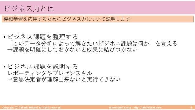 takemikami's note ‒ http://takemikami.com/ ビジネス⼒とは • ビジネス課題を整理する 「このデータ分析によって解きたいビジネス課題は何か」を考える →課題を明確にしておかないと成果に結びつかない • ...