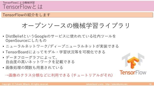 takemikami's note ‒ http://takemikami.com/ TensorFlowとは • DistBeliefというGoogleのサービスに使われている社内ツールを OpenSourceにしたもの • ニューラルネット...