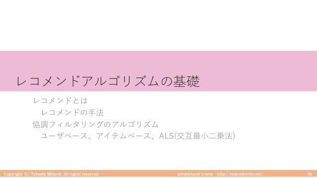 takemikami's note ‒ http://takemikami.com/ レコメンドアルゴリズムの基礎 レコメンドとは レコメンドの⼿法 協調フィルタリングのアルゴリズム ユーザベース、アイテムベース、ALS(交互最⼩⼆乗法) Co...