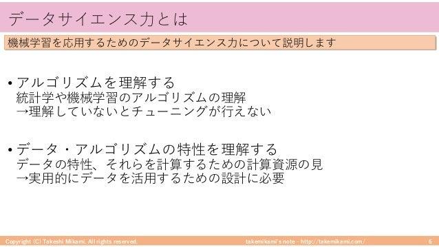 takemikami's note ‒ http://takemikami.com/ データサイエンス⼒とは • アルゴリズムを理解する 統計学や機械学習のアルゴリズムの理解 →理解していないとチューニングが⾏えない • データ・アルゴリズムの...