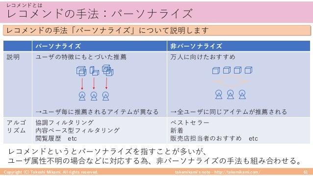 takemikami's note ‒ http://takemikami.com/ レコメンドの⼿法:パーソナライズ Copyright (C) Takeshi Mikami. All rights reserved. 61 レコメンドとは ...