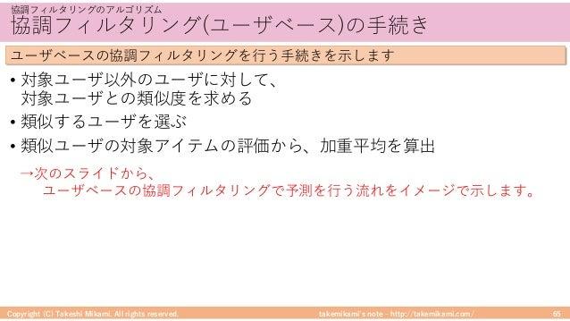 takemikami's note ‒ http://takemikami.com/ 協調フィルタリング(ユーザベース)の⼿続き • 対象ユーザ以外のユーザに対して、 対象ユーザとの類似度を求める • 類似するユーザを選ぶ • 類似ユーザの対象...